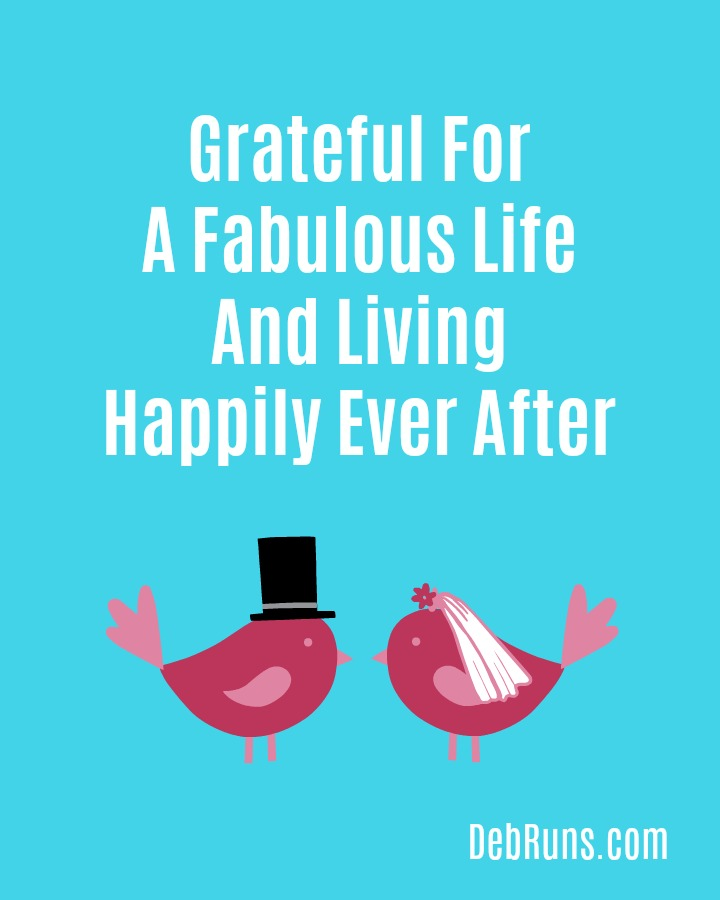 Grateful For A Fabulous Life And Living Happily Ever After